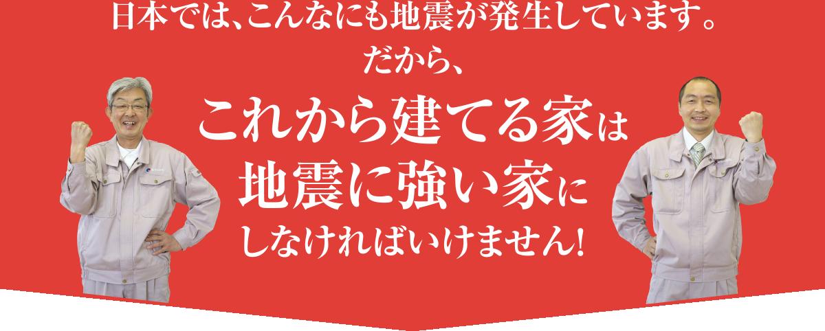 日本では、こんなにも地震が発生しています。だから、これから建てる家は地震に強い家にしなければいけません!