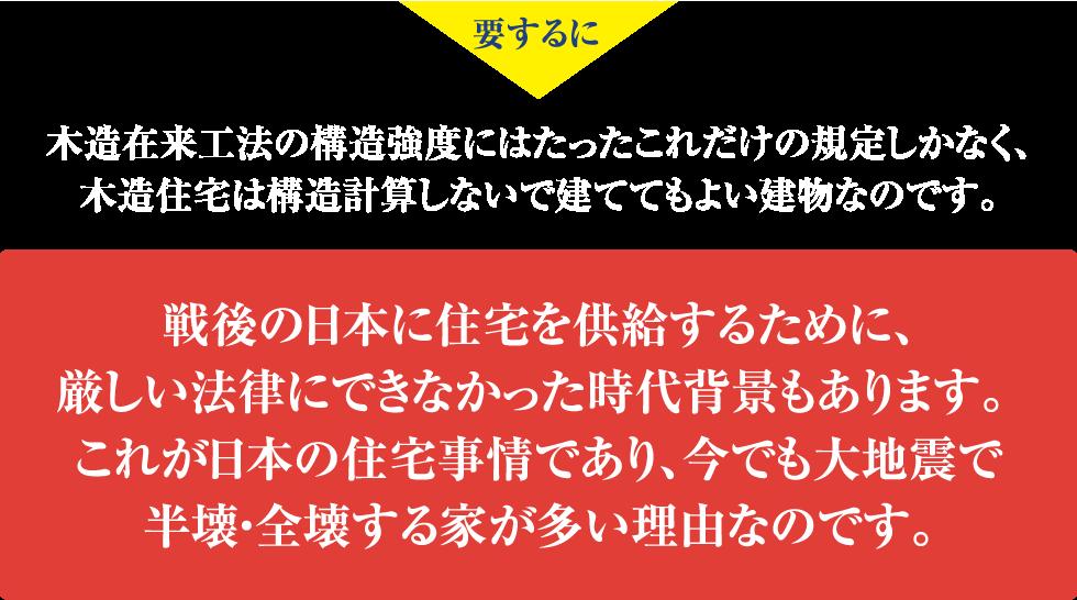 要するに 木造在来工法の構造強度にはたったこれだけの規定しかなく、木造住宅は構造計算しないで建ててもよい建物なのです。 戦後の日本に住宅を供給するために、厳しい法律にできなかった時代背景もあります。  これが日本の住宅事情であり、今でも大地震で半壊・全壊する家が多い理由なのです。