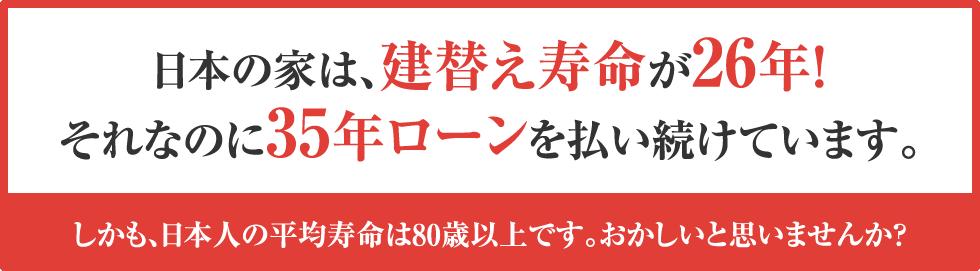 日本の家は、建替え寿命が26年!それなのに35年ローンを払い続けています。しかも、日本人の平均寿命は80歳以上です。おかしいと思いませんか?