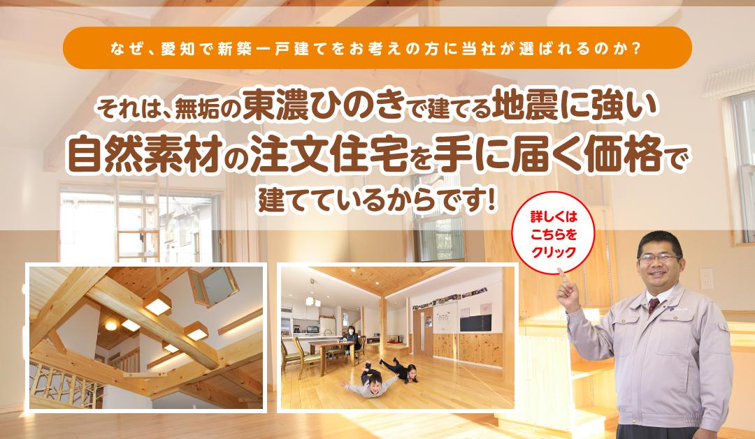 なぜ、愛知・岐阜で新築一戸建てをお考えの方に当社が選ばれるのか?それは、無垢の東濃桧で建てる地震に強い自然素材の注文住宅を手に届く価格で建てているからです!詳しくはこちらをクリック